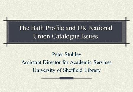 The Bath Profile and UK National Union Catalogue Issues Peter Stubley Assistant Director for Academic Services University of Sheffield Library.
