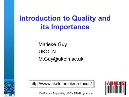 QA Focus – Supporting JISC's 5/99 Programme Introduction to Quality and its Importance Marieke Guy UKOLN