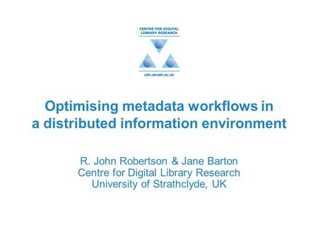 Optimising metadata workflows in a distributed information environment R. John Robertson & Jane Barton Centre for Digital Library Research University of.