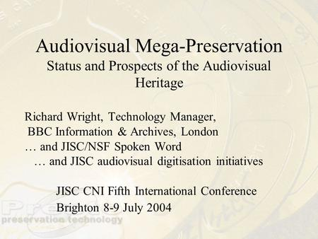 Audiovisual Mega-Preservation Status and Prospects of the Audiovisual Heritage Richard Wright, Technology Manager, BBC Information & Archives, London …
