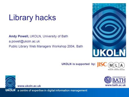 UKOLN is supported by: Library hacks Andy Powell, UKOLN, University of Bath Public Library Web Managers Workshop 2004, Bath