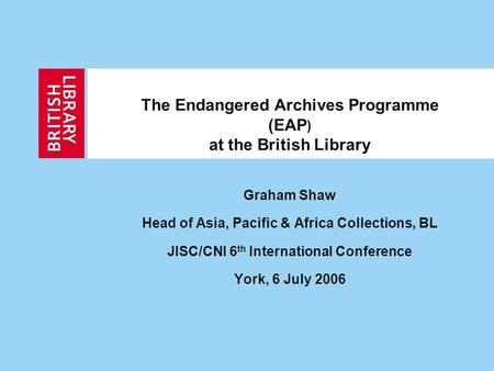 The Endangered Archives Programme (EAP ) at the British Library Graham Shaw Head of Asia, Pacific & Africa Collections, BL JISC/CNI 6 th International.