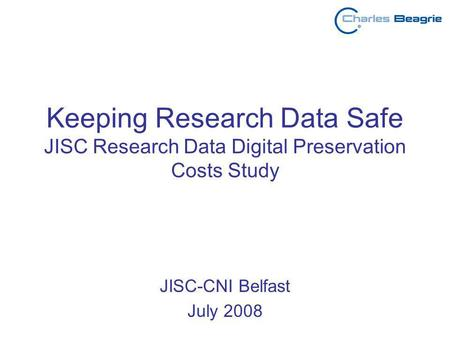 Keeping Research Data Safe JISC Research Data Digital Preservation Costs Study JISC-CNI Belfast July 2008.
