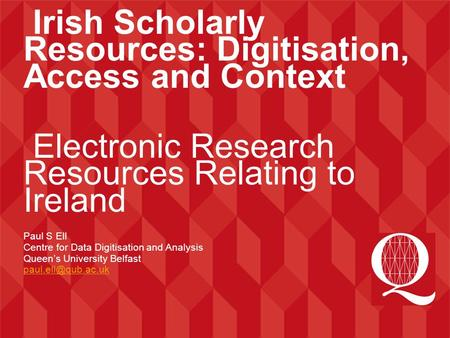 Irish Scholarly Resources: Digitisation, Access and Context Electronic Research Resources Relating to Ireland Paul S Ell Centre for Data Digitisation and.
