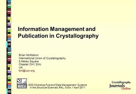 Information Management and Publication in Crystallography I2S2 Workshop Future of Data Management Systems in the Structural Sciences, RAL, Oxon, 1 April.