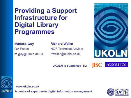 UKOLN is supported by: Providing a Support Infrastructure for Digital Library Programmes Marieke Guy QA Focus A centre of expertise in.