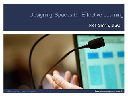 Joint Information Systems Committee 4/23/2014 | | Slide 1 Designing Spaces for Effective Learning Ros Smith, JISC Joint Information Systems CommitteeSupporting.