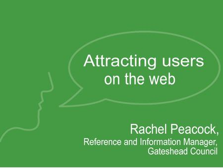 Attracting online users in Gateshead… Well be covering... Using a CMS to power your web site Live Help Web logs Future work at the Sage Gateshead.
