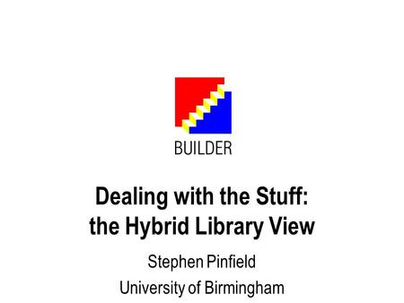 Dealing with the Stuff: the Hybrid Library View Stephen Pinfield University of Birmingham.