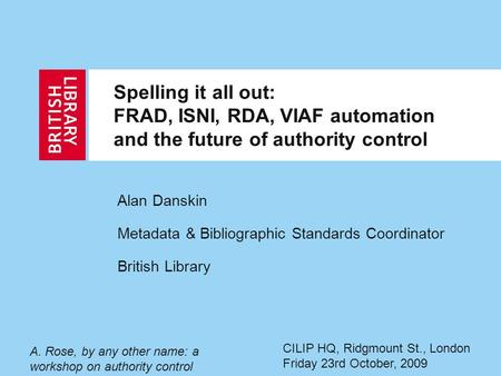 Spelling it all out: FRAD, ISNI, RDA, VIAF automation and the future of authority control Alan Danskin Metadata & Bibliographic Standards Coordinator British.