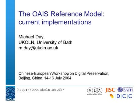 The OAIS Reference Model: current implementations Michael Day, UKOLN, University of Bath Chinese-European Workshop.