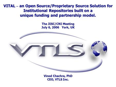 VITAL – an Open Source/Proprietary Source Solution for Institutional Repositories built on a unique funding and partnership model. The JISC/CNI Meeting.