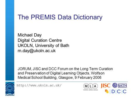 The PREMIS Data Dictionary Michael Day Digital Curation Centre UKOLN, University of Bath JORUM, JISC and DCC.