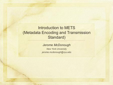 Introduction to METS (Metadata Encoding and Transmission Standard) Jerome McDonough New York University