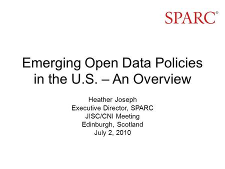 Emerging Open Data Policies in the U.S. – An Overview Heather Joseph Executive Director, SPARC JISC/CNI Meeting Edinburgh, Scotland July 2, 2010.