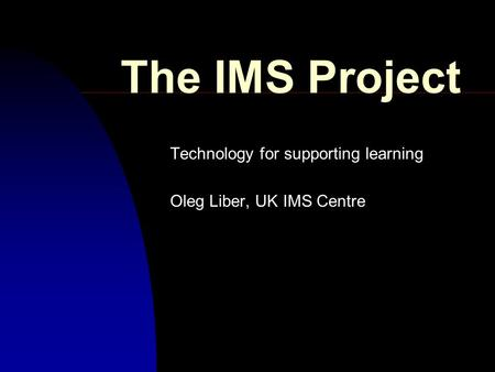 The IMS Project Technology for supporting learning Oleg Liber, UK IMS Centre.