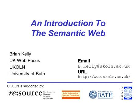An Introduction To The Semantic Web Brian Kelly UK Web Focus UKOLN University of Bath UKOLN is supported by:  URL