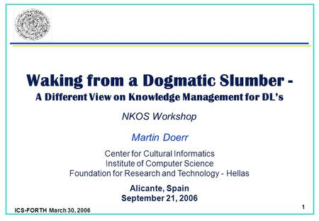 ICS-FORTH March 30, 2006 1 Waking from a Dogmatic Slumber - A Different View on Knowledge Management for DLs Martin Doerr Alicante, Spain September 21,