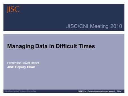 Joint Information Systems Committee JISC/CNI Meeting 2010 Managing Data in Difficult Times Professor David Baker JISC Deputy Chair 23/04/2014 | Supporting.