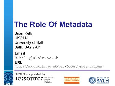 A centre of expertise in digital information managementwww.ukoln.ac.uk The Role Of Metadata Brian Kelly UKOLN University of Bath Bath, BA2 7AY
