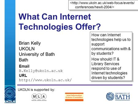 A centre of expertise in digital information managementwww.ukoln.ac.uk What Can Internet Technologies Offer? Brian Kelly UKOLN University of Bath Bath.