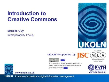 A centre of expertise in digital information management www.ukoln.ac.uk UKOLN is supported by: Introduction to Creative Commons Marieke Guy Interoperability.