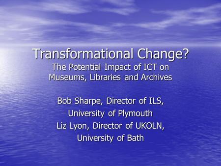 Transformational Change? The Potential Impact of ICT on Museums, Libraries and Archives Bob Sharpe, Director of ILS, University of Plymouth Liz Lyon, Director.