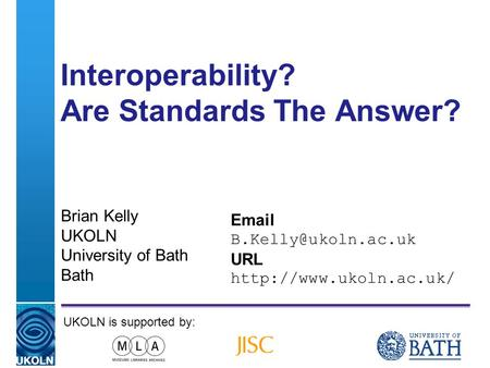A centre of expertise in digital information managementwww.ukoln.ac.uk Interoperability? Are Standards The Answer? Brian Kelly UKOLN University of Bath.