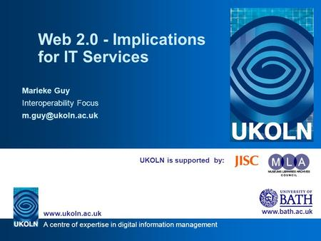 A centre of expertise in digital information management www.ukoln.ac.uk www.bath.ac.uk UKOLN is supported by: Web 2.0 - Implications for IT Services Marieke.