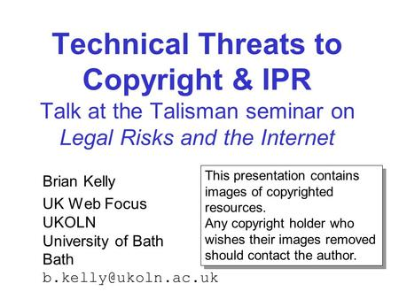 Technical Threats to Copyright & IPR Talk at the Talisman seminar on Legal Risks and the Internet Brian Kelly UK Web Focus UKOLN University of Bath Bath.