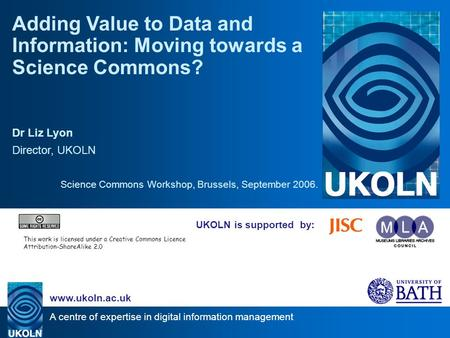 A centre of expertise in digital information management www.ukoln.ac.uk UKOLN is supported by: Adding Value to Data and Information: Moving towards a Science.