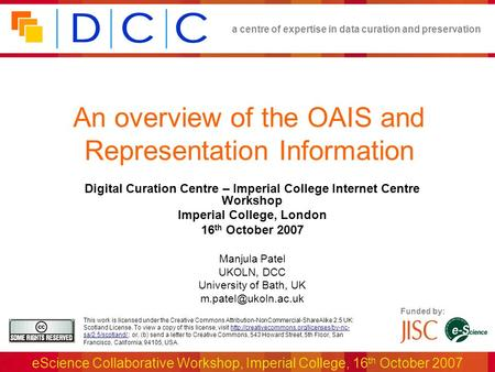 A centre of expertise in data curation and preservation eScience Collaborative Workshop, Imperial College, 16 th October 2007 Funded by: This work is licensed.