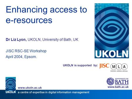 UKOLN is supported by: Enhancing access to e-resources Dr Liz Lyon, UKOLN, University of Bath, UK JISC RSC-SE Workshop April 2004, Epsom. www.bath.ac.uk.