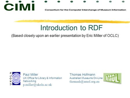 Introduction to RDF Paul Miller UK Office for Library & Information Networking Thomas Hofmann Australian Museums On-Line