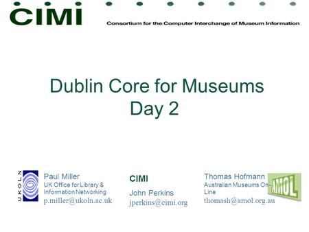 Dublin Core for Museums Day 2 Paul Miller UK Office for Library & Information Networking Thomas Hofmann Australian Museums On- Line.