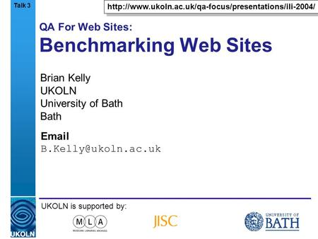 A centre of expertise in digital information managementwww.ukoln.ac.uk QA For Web Sites: Benchmarking Web Sites Brian Kelly UKOLN University of Bath Bath.