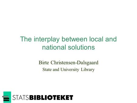 The interplay between local and national solutions Birte Christensen-Dalsgaard State and University Library.