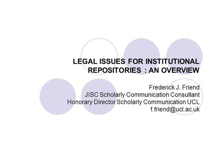 LEGAL ISSUES FOR INSTITUTIONAL REPOSITORIES : AN OVERVIEW Frederick J. Friend JISC Scholarly Communication Consultant Honorary Director Scholarly Communication.