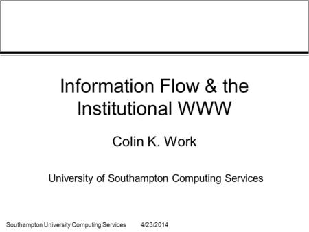 Southampton University Computing Services4/23/2014 Information Flow & the Institutional WWW Colin K. Work University of Southampton Computing Services.