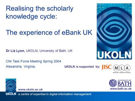 UKOLN is supported by: Realising the scholarly knowledge cycle: The experience of eBank UK Dr Liz Lyon, UKOLN, University of Bath, UK CNI Task Force Meeting.