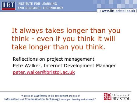 1 It always takes longer than you think - even if you think it will take longer than you think. Reflections on project management Pete Walker, Internet.