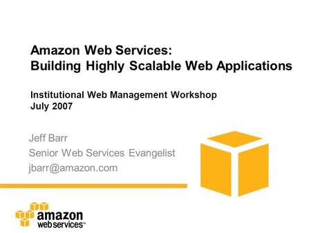 Amazon Web Services: Building Highly Scalable Web Applications Institutional Web Management Workshop July 2007 Jeff Barr Senior Web Services Evangelist.