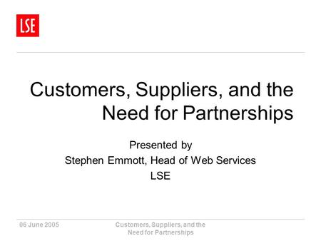 06 June 2005Customers, Suppliers, and the Need for Partnerships Presented by Stephen Emmott, Head of Web Services LSE.
