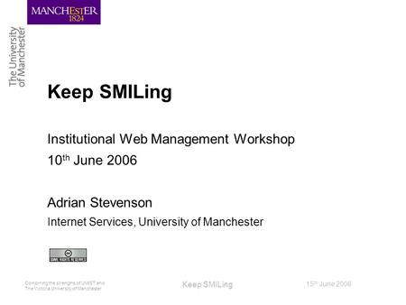 Combining the strengths of UMIST and The Victoria University of Manchester 15 th June 2006 Keep SMILing Institutional Web Management Workshop 10 th June.