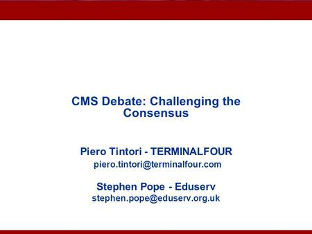 Advantages of CMS CMS Debate: Challenging the Consensus Piero Tintori - TERMINALFOUR Stephen Pope - Eduserv