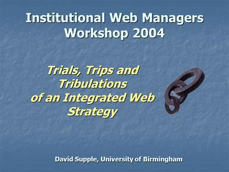 David Supple, University of Birmingham Institutional Web Managers Workshop 2004 Trials, Trips and Tribulations of an Integrated Web Strategy.
