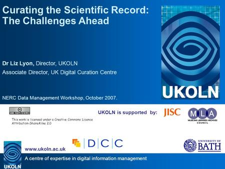 A centre of expertise in digital information management www.ukoln.ac.uk UKOLN is supported by: Curating the Scientific Record: The Challenges Ahead Dr.