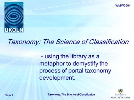 IWMW2004 Slide 1 Taxonomy: The Science of Classification - using the library as a metaphor to demystify the process of portal taxonomy development.