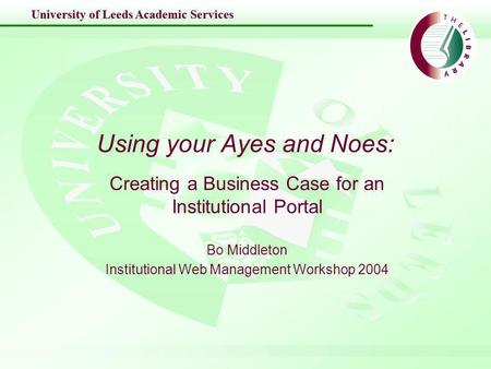 University of Leeds Academic Services Using your Ayes and Noes: Creating a Business Case for an Institutional Portal Bo Middleton Institutional Web Management.
