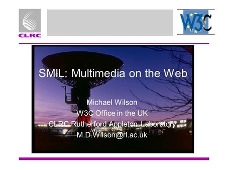 SMIL: Multimedia on the Web Michael Wilson W3C Office in the UK CLRC Rutherford Appleton Laboratory